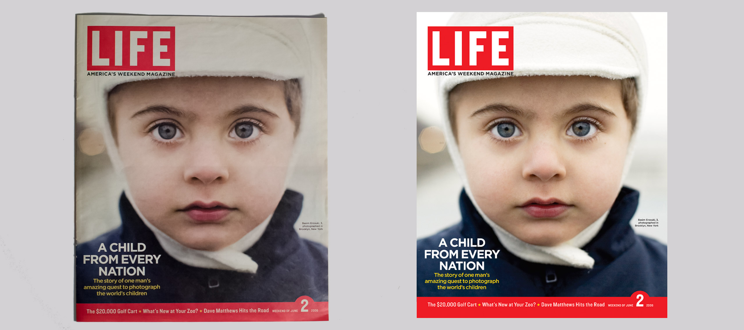 "Three copies of LIFE magazine cover by Danny Goldfield that features a close up a boy with very bright blue eyes. He is wearing a white cap and navy blue jacket. The text on the covers read ""A Child from Every Nation, the story of one man's amazing quest to photogrpah the world's children. In the top left corner of all three identical magazines is the LIFE magazine logo."